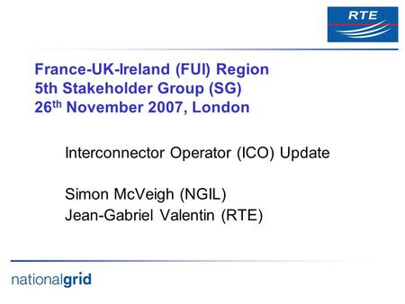 France-UK-Ireland (FUI) Region 5th Stakeholder Group (SG) 26 th November 2007, London Interconnector Operator (ICO) Update Simon McVeigh (NGIL) Jean-Gabriel.