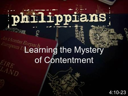 Learning the Mystery of Contentment 4:10-23.  Money (physical, material abundance) can't buy me contentment – Contentment comes from within – Contentment.