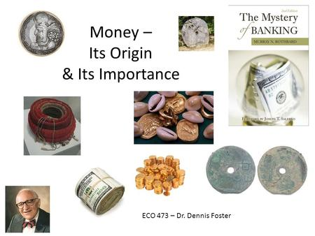 Money – Its Origin & Its Importance ECO 473 – Dr. Dennis Foster.