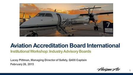 Aviation Accreditation Board International Institutional Workshop: Industry Advisory Boards Lacey Pittman, Managing Director of Safety, Q400 Captain February.