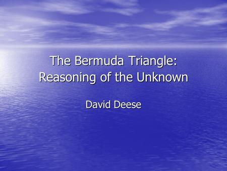 The Bermuda Triangle: Reasoning of the Unknown David Deese.