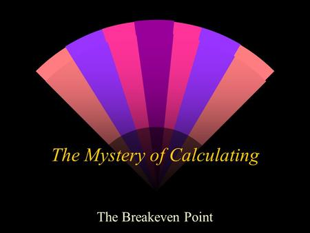 The Mystery of Calculating The Breakeven Point. What in the world is it? w It is the point at which a company does not make any money. w It is the calculation.