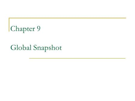 Chapter 9 Global Snapshot. Global state  A set of local states that are concurrent with each other Concurrent states: no two states have a happened before.