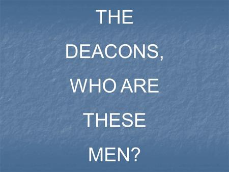 "THE DEACONS, WHO ARE THESE MEN?. In a general sense the word ""Deacon"" can mean a: WaiterAttendant Servant Minister The radical idea of the word ""deacon"""