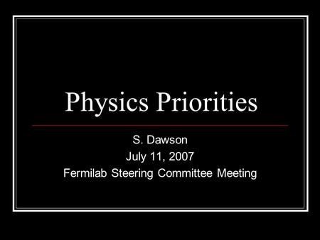 Physics Priorities S. Dawson July 11, 2007 Fermilab Steering Committee Meeting.
