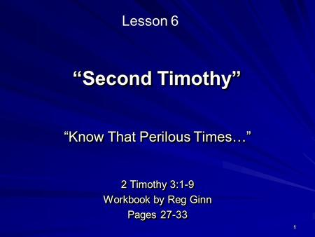 "1 ""Second Timothy"" ""Know That Perilous Times…"" 2 Timothy 3:1-9 Workbook by Reg Ginn Pages 27-33 ""Know That Perilous Times…"" 2 Timothy 3:1-9 Workbook by."