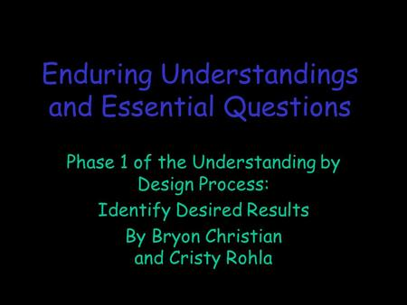 Enduring Understandings and Essential Questions Phase 1 of the Understanding by Design Process: Identify Desired Results By Bryon Christian and Cristy.