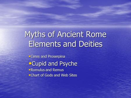 Myths of Ancient Rome Elements and Deities Ceres and Proserpina Ceres and Proserpina Cupid and Psyche Cupid and Psyche Romulus and Remus Romulus and Remus.