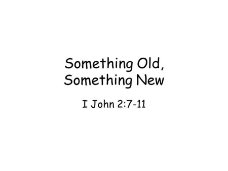 Something Old, Something New I John 2:7-11. Love is losing its values in meaning Life is real: life, love, & light Christian love is affected by light.