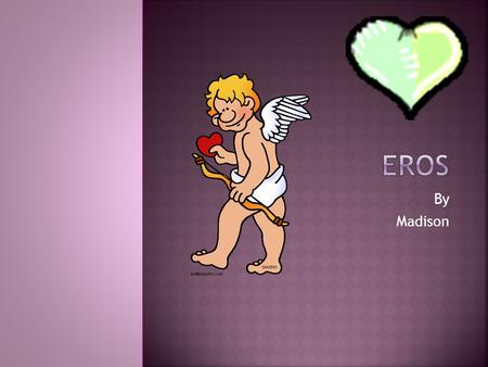 By Madison.  MY GOD'S GREEK NAME IS EROS.  My God's Roman name is Cupid.