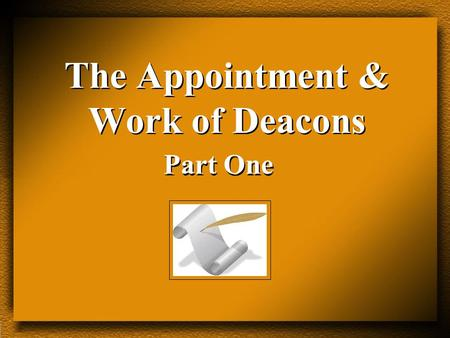 The Appointment & Work of Deacons Part One. The Appointment & Work of Deacons I. Their Appointment. A. The Appointment of the Seven (Acts 6:1-7). Not.