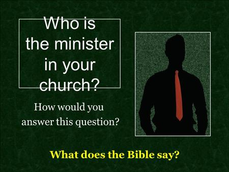 Who is the minister in your church? How would you answer this question? What does the Bible say?