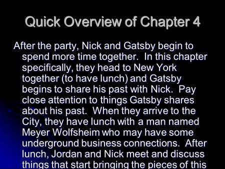 Quick Overview of Chapter 4 After the party, Nick and Gatsby begin to spend more time together. In this chapter specifically, they head to New York together.