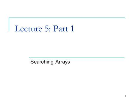 1 Lecture 5: Part 1 Searching Arrays. 2 4.8Searching Arrays: Linear Search and Binary Search Search array for a key value Linear search  Compare each.