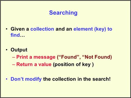 "Searching Given a collection and an element (key) to find… Output –Print a message (""Found"", ""Not Found) –Return a value (position of key ) Don't modify."