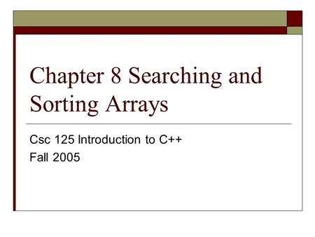 Chapter 8 Searching and Sorting Arrays Csc 125 Introduction to C++ Fall 2005.