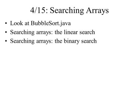 4/15: Searching Arrays Look at BubbleSort.java Searching arrays: the linear search Searching arrays: the binary search.