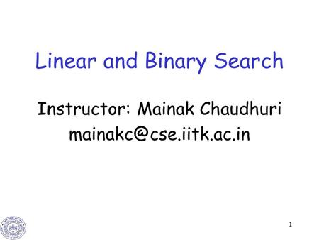 1 Linear and Binary Search Instructor: Mainak Chaudhuri