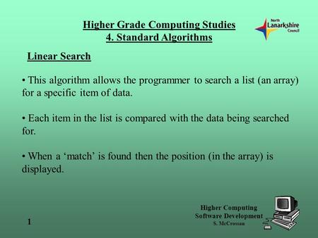 Higher Grade Computing Studies 4. Standard Algorithms Higher Computing Software Development S. McCrossan 1 Linear Search This algorithm allows the programmer.