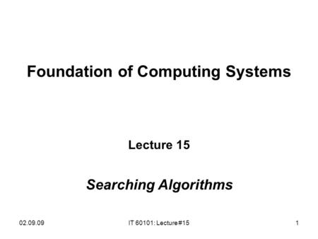 02.09.09IT 60101: Lecture #151 Foundation of Computing Systems Lecture 15 Searching Algorithms.