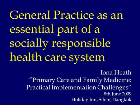 "General Practice as an essential part of a socially responsible health care system Iona Heath ""Primary Care and Family Medicine: Practical Implementation."
