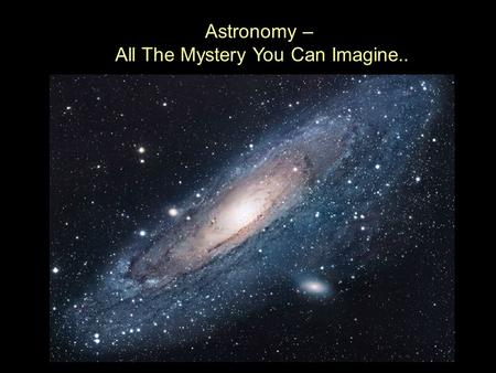 Astronomy – All The Mystery You Can Imagine.. ..And Then Some.