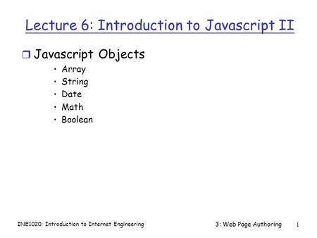 INE1020: Introduction to Internet Engineering 3: Web Page Authoring1 Lecture 6: Introduction to Javascript II r Javascript Objects Array String Date Math.