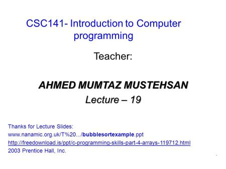 CSC141- Introduction to Computer programming Teacher: AHMED MUMTAZ MUSTEHSAN Lecture – 19 Thanks for Lecture Slides: www.nanamic.org.uk/T%20.../bubblesortexample.ppt.