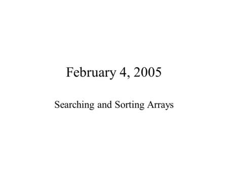 February 4, 2005 Searching and Sorting Arrays. Searching.