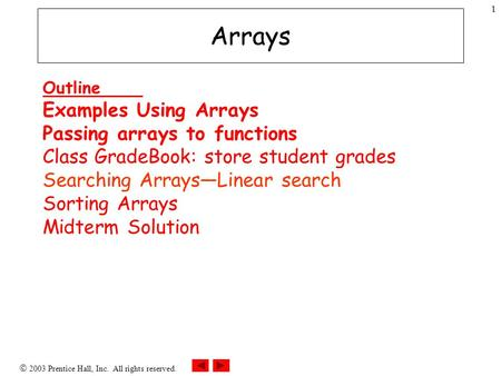  2003 Prentice Hall, Inc. All rights reserved. 1 Arrays Outline Examples Using Arrays Passing arrays to functions Class GradeBook: store student grades.