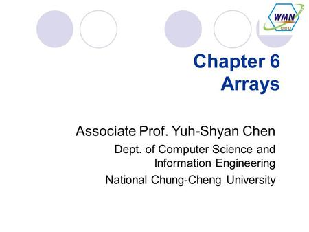 Chapter 6 Arrays Associate Prof. Yuh-Shyan Chen Dept. of Computer Science and Information Engineering National Chung-Cheng University.