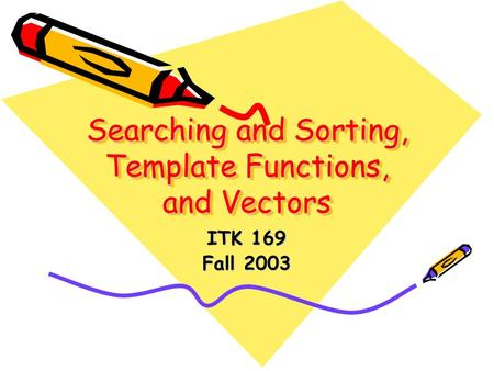 Searching and Sorting, Template Functions, and Vectors ITK 169 Fall 2003.