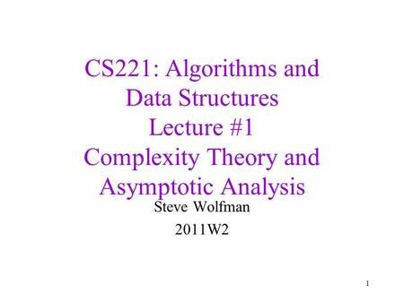CS221: <strong>Algorithms</strong> and Data Structures Lecture #1 Complexity Theory and <strong>Asymptotic</strong> Analysis Steve Wolfman 2011W2 1.