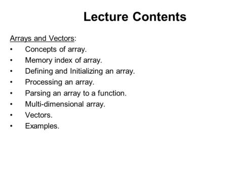 Lecture Contents Arrays and Vectors: Concepts of array. Memory index of array. Defining and Initializing an array. Processing an array. Parsing an array.