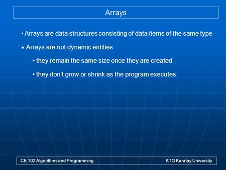 Arrays CE 102 Algorithms and Programming KTO Karatay University Arrays are data structures consisting of data items of the same type Arrays are not dynamic.