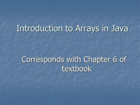 Introduction to Arrays in Java Corresponds with Chapter 6 of textbook.