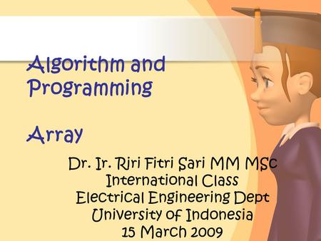 Algorithm and Programming Array Dr. Ir. Riri Fitri Sari MM MSc International Class Electrical Engineering Dept University of Indonesia 15 March 2009.