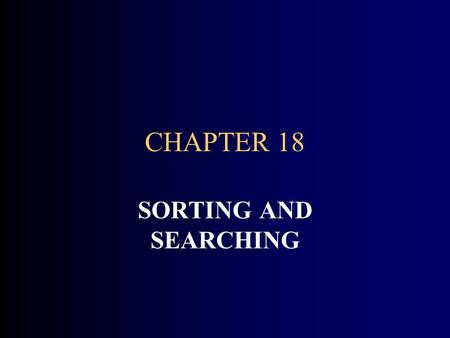 CHAPTER 18 SORTING AND SEARCHING. CHAPTER GOALS To study the several searching and sorting algorithms To appreciate that algorithms for the same task.
