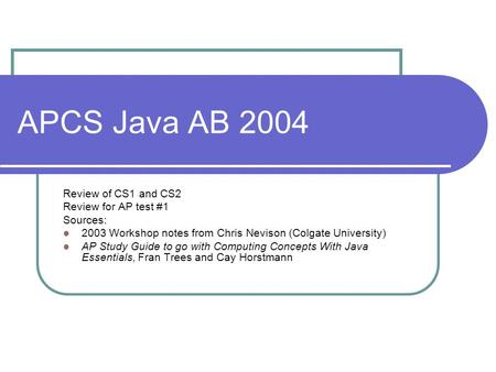 APCS Java AB 2004 Review of CS1 and CS2 Review for AP test #1 Sources: 2003 Workshop notes from Chris Nevison (Colgate University) AP Study Guide to go.