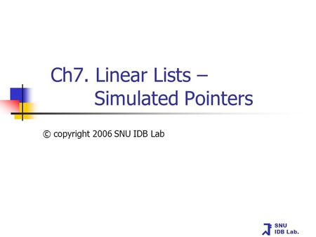 SNU IDB Lab. Ch7. Linear Lists – Simulated Pointers © copyright 2006 SNU IDB Lab.