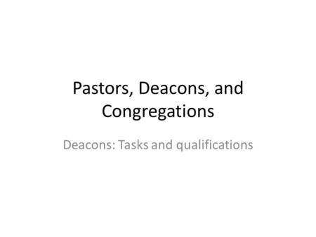Pastors, Deacons, and Congregations Deacons: Tasks and qualifications.