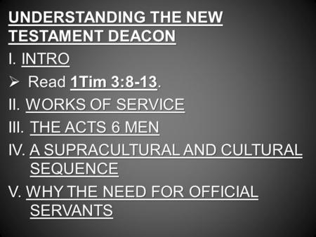 UNDERSTANDING THE NEW TESTAMENT DEACON I. INTRO  Read 1Tim 3:8-13. II. WORKS OF SERVICE III. THE ACTS 6 MEN IV. A SUPRACULTURAL AND CULTURAL SEQUENCE.