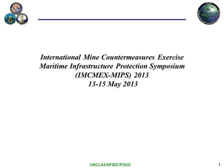 1 UNCLASSIFIED//FOUO International Mine Countermeasures Exercise Maritime Infrastructure Protection Symposium (IMCMEX-MIPS) 2013 13-15 May 2013.
