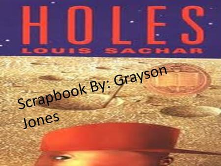Scrapbook By: Grayson Jones. Genre: Fiction Setting: The setting for Holes is at Camp Green Lake. The name is kind of a contradiction because there is.