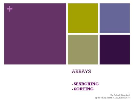 + ARRAYS - SEARCHING - SORTING Dr. Soha S. Zaghloul updated by Rasha M. AL_Eidan 2015.