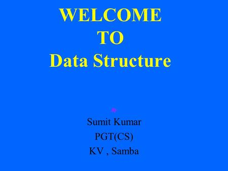 WELCOME TO Data Structure By Sumit Kumar PGT(CS) KV, Samba.