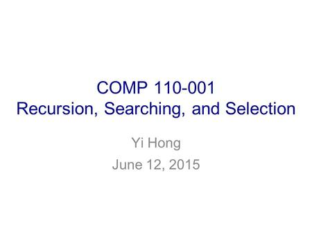 COMP 110-001 Recursion, Searching, and Selection Yi Hong June 12, 2015.