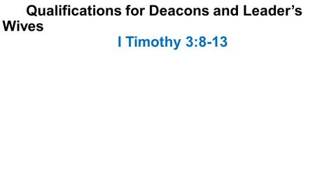 Qualifications for Deacons and Leader's Wives I Timothy 3:8-13.