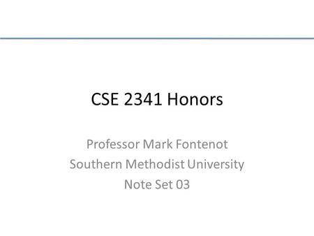 CSE 2341 Honors Professor Mark Fontenot Southern Methodist University Note Set 03.
