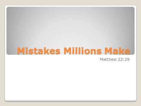 "Mistakes Millions Make Matthew 22:29. ""Jesus answered and said unto them, Ye do err, not knowing the scriptures, nor the power of God."""